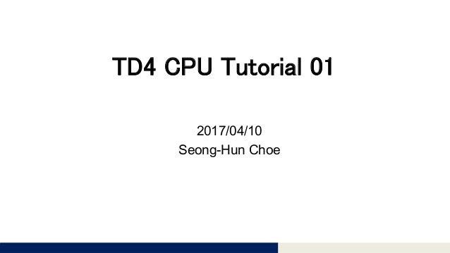 Tomomi Research Inc. TD4 CPU Tutorial 01 2017/04/10 Seong-Hun Choe
