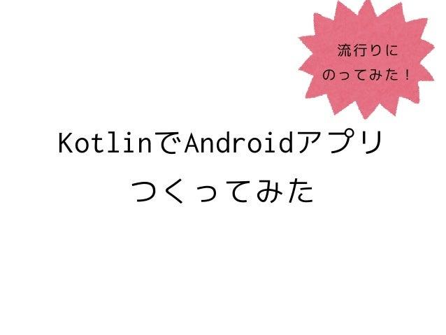 KotlinでAndroidアプリ つくってみた 流行りに のってみた!