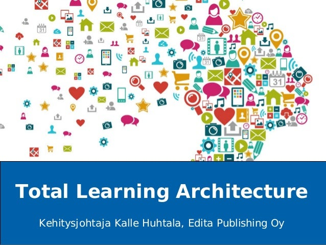 A NORDIC MORNING COMPANY Kehitysjohtaja Kalle Huhtala, Edita Publishing Oy Total Learning Architecture