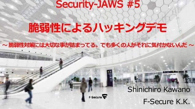 Shinichiro Kawano F-Secure K.K. Security-JAWS #5 脆弱性によるハッキングデモ ~ 脆弱性対策には大切な事が詰まってる。でも多くの人がそれに気付かないんだ ~