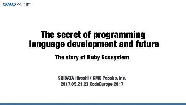 The story of Ruby Ecosystem SHIBATA Hiroshi / GMO Pepabo, inc. 2017.05.21,23 CodeEurope 2017 The secret of programming lan...