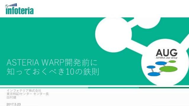 マスター タイトルの書式設定 ASTERIA WARP開発前に 知っておくべき10の鉄則 インフォテリア株式会社 東京R&Dセンター センター長 田村健 2017.5.23