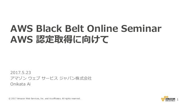 © 2017 Amazon Web Services, Inc. and its affiliates. All rights reserved. 1 AWS Black Belt Online Seminar AWS 認定取得に向けて 201...
