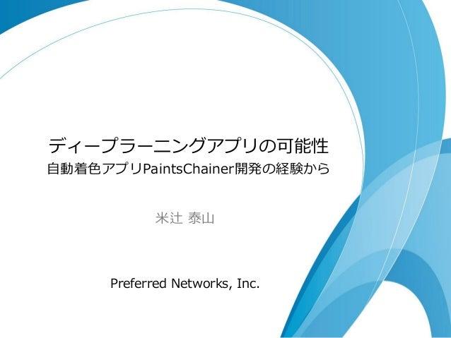 ディープラーニングアプリの可能性 自動着色アプリPaintsChainer開発の経験から 米辻 泰山 Preferred Networks, Inc.