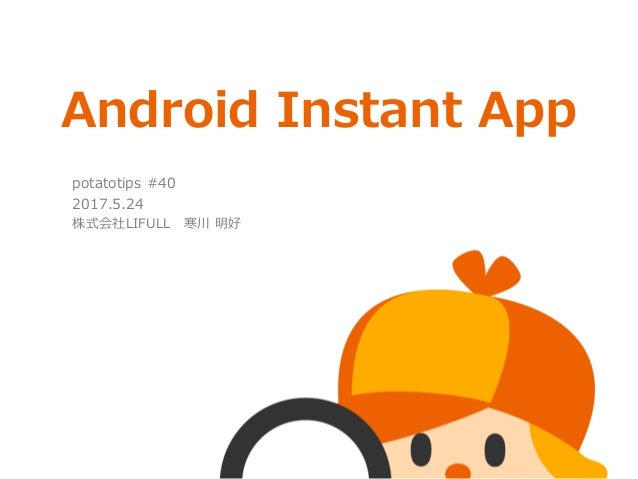 Android Instant App potatotips #40 2017.5.24 株式会社LIFULL 寒川 明好