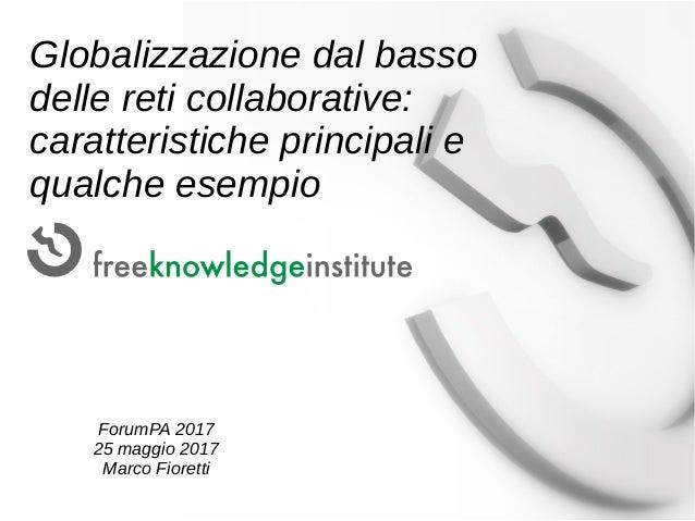 Globalizzazione dal basso delle reti collaborative: caratteristiche principali e qualche esempio ForumPA 2017 25 maggio 20...