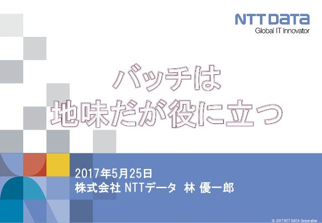 © 2017 NTT DATA Corporation 2017年5月25日 株式会社 NTTデータ 林 優一郎