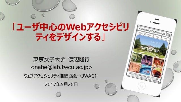 「ユーザ中心のWebアクセシビリ ティをデザインする」 東京女子大学 渡辺隆行 <nabe@lab.twcu.ac.jp> ウェブアクセシビリティ推進協会(JWAC) 2017年5月26日