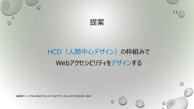 提案 HCD(人間中心デザイン)の枠組みで Webアクセシビリティをデザインする 渡辺隆行「ユーザ中心のWebアクセシビリティをデザインする」(2017年5月26日,JWAC) 11