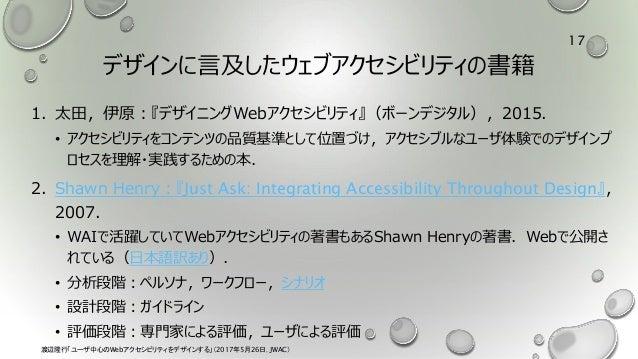 デザインに言及したウェブアクセシビリティの書籍 1. 太田,伊原:『デザイニングWebアクセシビリティ』(ボーンデジタル),2015. • アクセシビリティをコンテンツの品質基準として位置づけ,アクセシブルなユーザ体験でのデザインプ ロセスを理...