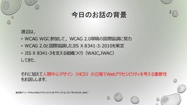 今日のお話の背景 渡辺は, • WCAG WGに参加して,WCAG 2.0草稿の国際協調に努力 • WCAG 2.0と国際協調したJIS X 8341-3:2010を策定 • JIS X 8341-3を支える組織つくり(WAIC,JWAC) し...