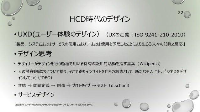HCD時代のデザイン • UXD(ユーザー体験のデザイン)(UXの定義:ISO 9241-210:2010) 「製品,システムまたはサービスの使用および/または使用を予想したことにより生じる人々の知覚と反応」 • デザイン思考 • デザイナーが...