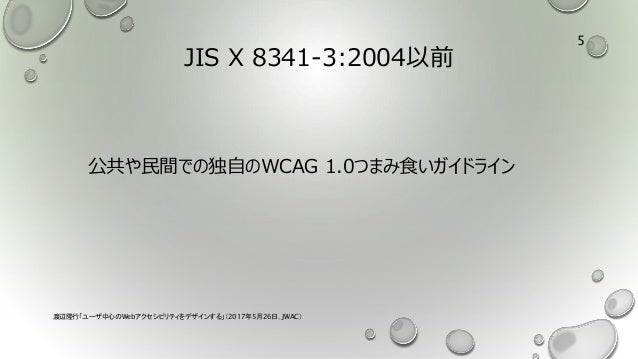 JIS X 8341-3:2004以前 公共や民間での独自のWCAG 1.0つまみ食いガイドライン 渡辺隆行「ユーザ中心のWebアクセシビリティをデザインする」(2017年5月26日,JWAC) 5