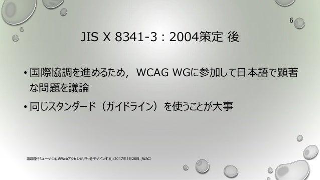 JIS X 8341-3:2004策定 後 • 国際協調を進めるため,WCAG WGに参加して日本語で顕著 な問題を議論 • 同じスタンダード(ガイドライン)を使うことが大事 渡辺隆行「ユーザ中心のWebアクセシビリティをデザインする」(201...