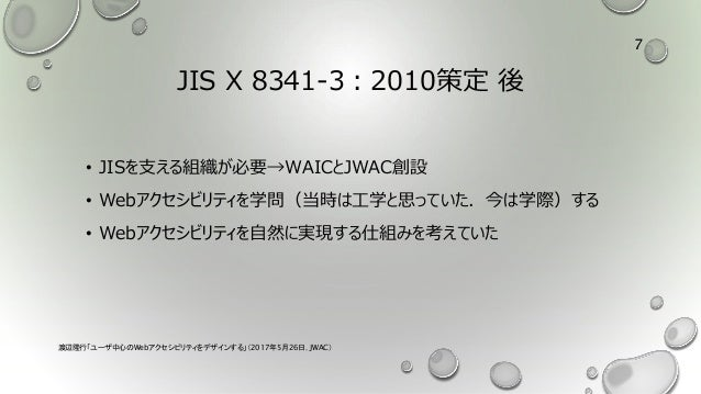 JIS X 8341-3:2010策定 後 • JISを支える組織が必要→WAICとJWAC創設 • Webアクセシビリティを学問(当時は工学と思っていた.今は学際)する • Webアクセシビリティを自然に実現する仕組みを考えていた 渡辺隆行「...