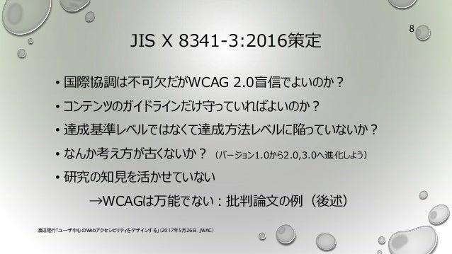 JIS X 8341-3:2016策定 • 国際協調は不可欠だがWCAG 2.0盲信でよいのか? • コンテンツのガイドラインだけ守っていればよいのか? • 達成基準レベルではなくて達成方法レベルに陥っていないか? • なんか考え方が古くないか...