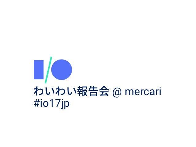 Google I/O mercari 1 @ mercari #io17jp