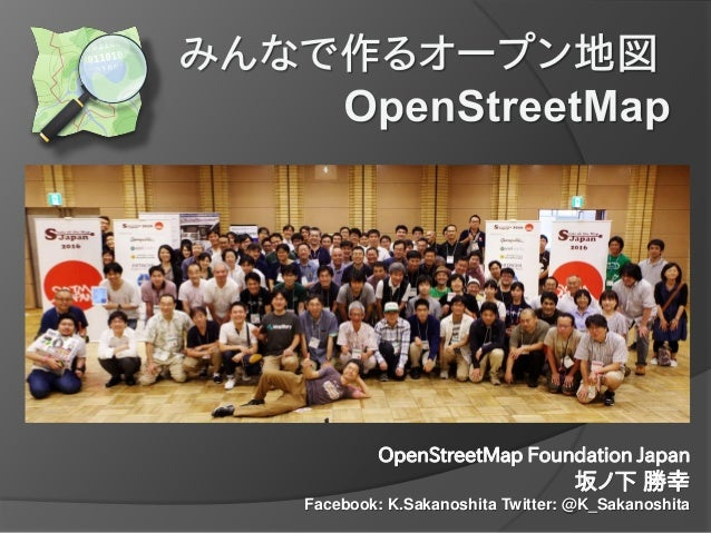 OpenStreetMap Foundation Japan 坂ノ下 勝幸 Facebook: K.Sakanoshita Twitter: @K_Sakanoshita