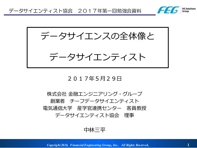 Copyright 2016, Financial Engineering Group,Inc. All Rights Reserved. 1 データサイエンスの全体像と データサイエンティスト 2017年5月29日 株式会社 金融エンジニアリ...