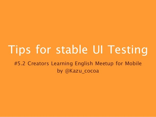 Tips for stable UI Testing #5.2 Creators Learning English Meetup for Mobile  by @Kazu_cocoa