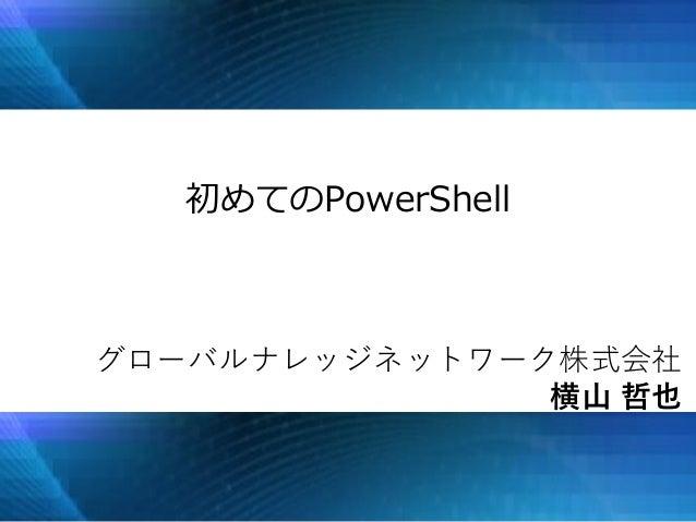 初めてのPowerShell グローバルナレッジネットワーク株式会社 横山 哲也