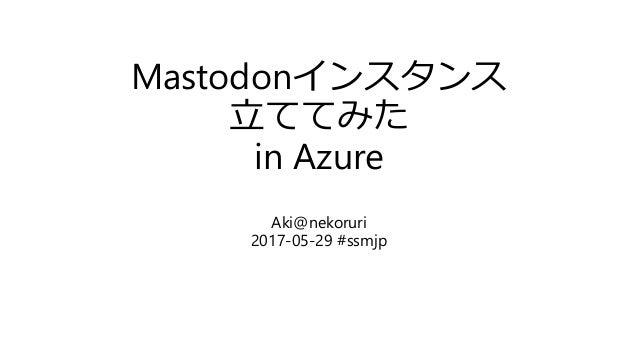Mastodonインスタンス 立ててみた in Azure Aki@nekoruri 2017-05-29 #ssmjp