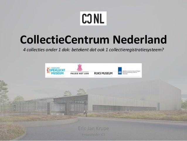 CollectieCentrum Nederland 4 collecties onder 1 dak: betekent dat ook 1 collectieregistratiesysteem? Eric Jan Krupe Projec...
