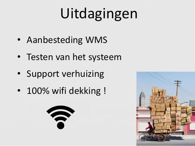 Uitdagingen • Aanbesteding WMS • Testen van het systeem • Support verhuizing • 100% wifi dekking !