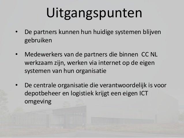Uitgangspunten • De partners kunnen hun huidige systemen blijven gebruiken • Medewerkers van de partners die binnen CC NL ...