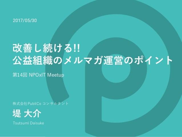 株式会社PubliCo コンサルタント 堤 ⼤介 Tsutsumi Daisuke 改善し続ける!! 公益組織のメルマガ運営のポイント 第14回 NPOxIT Meetup 2017/05/30
