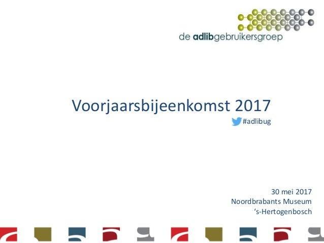 Voorjaarsbijeenkomst 2017 #adlibug 30 mei 2017 Noordbrabants Museum 's-Hertogenbosch