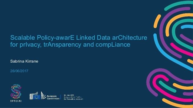 Scalable Policy-awarE Linked Data arChitecture for prIvacy, trAnsparency and compLiance Sabrina Kirrane 26/06/2017