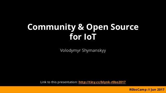 Community & Open Source for IoT Volodymyr Shymanskyy R0boCamp // Jun 2017 Link to this presentation: http://tiny.cc/blynk-...