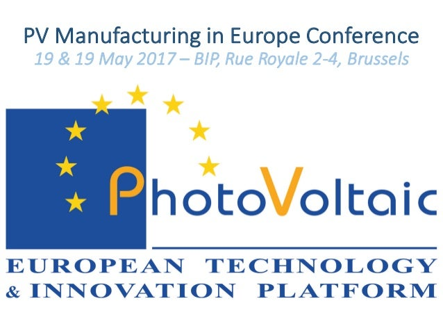 PV	Manufacturing in	Europe	Conference 19	&	19	May	2017	– BIP,	Rue	Royale	2-4,	Brussels