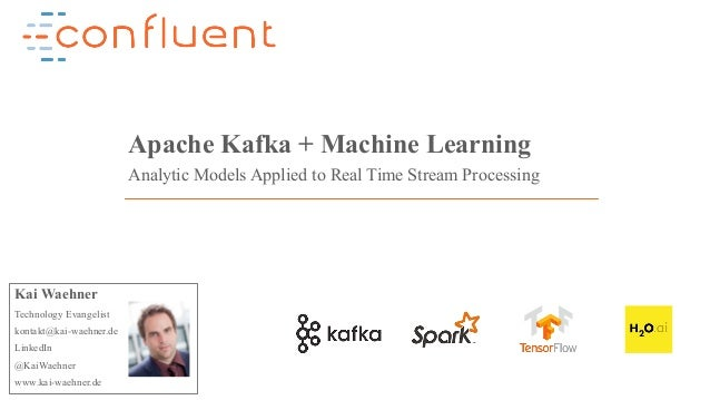 1Confidential Apache Kafka + Machine Learning Analytic Models Applied to Real Time Stream Processing Kai Waehner Technolog...