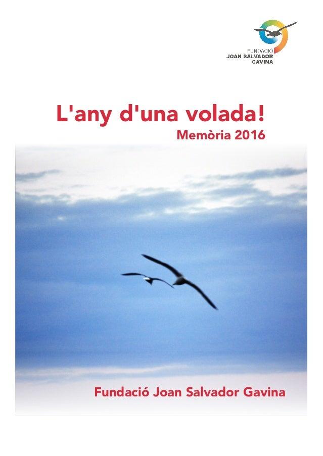 Fundació Joan Salvador Gavina Memòria 2016 L'any d'una volada!