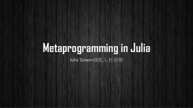Metaprogramming in Julia Julia Taiwan發起人 杜岳華