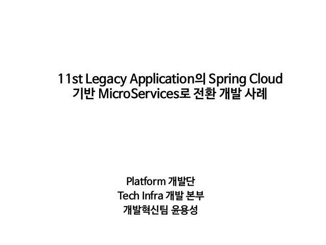 11st Legacy Application의 Spring Cloud 기반 MicroServices로 전환 개발 사례 Platform 개발단  Tech Infra 개발 본부  개발혁신팀 윤용성