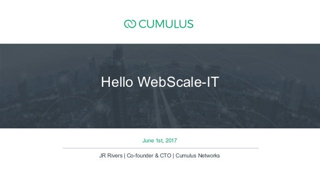 1 June 1st, 2017 JR Rivers | Co-founder & CTO | Cumulus Networks Hello WebScale-IT