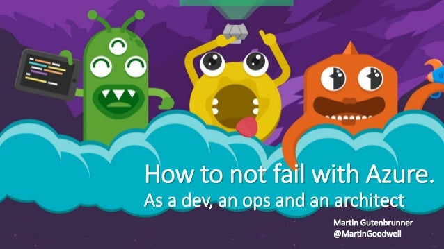 How to not fail with Azure. As a dev, an ops and an architect Martin Gutenbrunner @MartinGoodwell