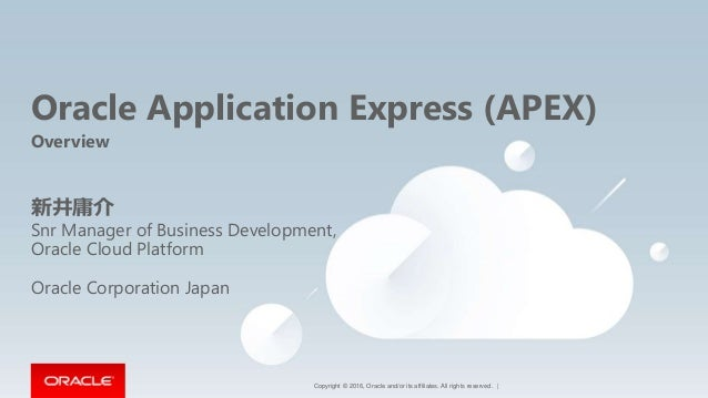 Copyright © 2016, Oracle and/or its affiliates. All rights reserved.   Oracle Application Express (APEX) Overview 新井庸介 Snr...