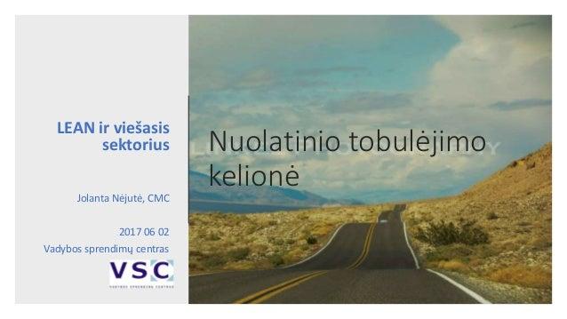 Nuolatinio tobulėjimo kelionė LEAN ir viešasis sektorius Jolanta Nėjutė, CMC 2017 06 02 Vadybos sprendimų centras