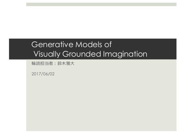 Generative Models of Visually Grounded Imagination 輪読担当者:鈴⽊雅⼤ 2017/06/02
