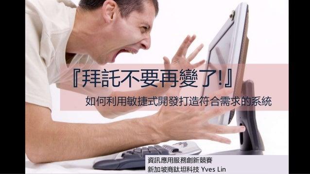 『拜託不要再變了!』 如何利用敏捷式開發打造符合需求的系統 資訊應用服務創新競賽 新加坡商鈦坦科技 Yves Lin