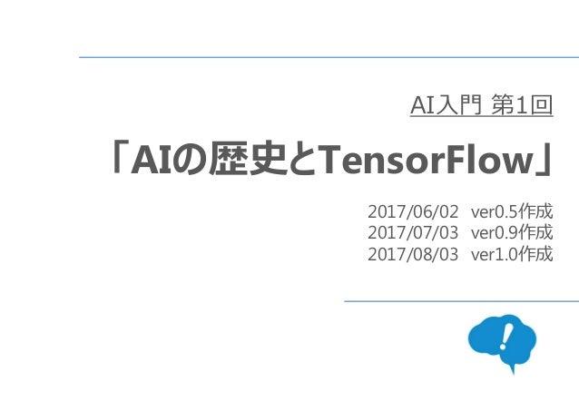 AI入門 第1回 「AIの歴史とTensorFlow」 2017/06/02 ver0.5作成 2017/07/03 ver0.9作成 2017/08/03 ver1.0作成