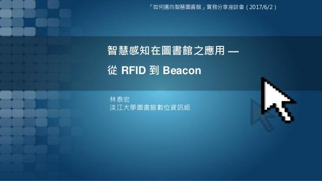 智慧感知在圖書館之應用 — 從 RFID 到 Beacon 林泰宏 淡江大學圖書館數位資訊組 「如何邁向智慧圖書館」實務分享座談會(2017/6/2)