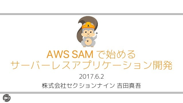 2017.6.2 株式会社セクションナイン 吉田真吾 AWS SAM で始める サーバーレスアプリケーション開発
