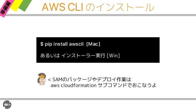 AWS CLI のインストール $ pip install awscli [Mac] あるいは インストーラー実行 [Win] < SAMのパッケージやデプロイ作業は aws cloudformation サブコマンドでおこなうよ