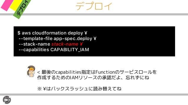 デプロイ $ aws cloudformation deploy ¥ --template-file app-spec.deploy ¥ --stack-name stack-name ¥ --capabilities CAPABILITY_I...