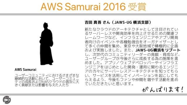 AWS Samurai 2016 受賞 吉田 真吾 さん(JAWS-UG 横浜支部) 新たなクラウドのアーキテクチャとして注目されてい るサーバーレスや開発効率を向上させるための関連フ レームワークなど、インフラエンジニアやアプリ開発 者向けの...